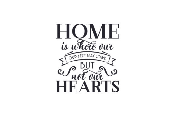 Home Is Where Our Feet May Leave But Not Our Hearts Svg Cut File