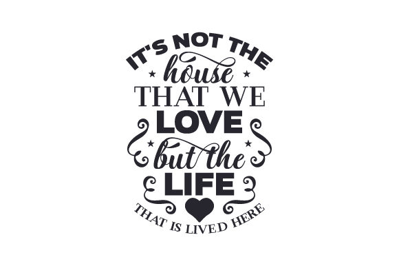 Download Free It S Not The House That We Love But The Life That Is Lived Here for Cricut Explore, Silhouette and other cutting machines.