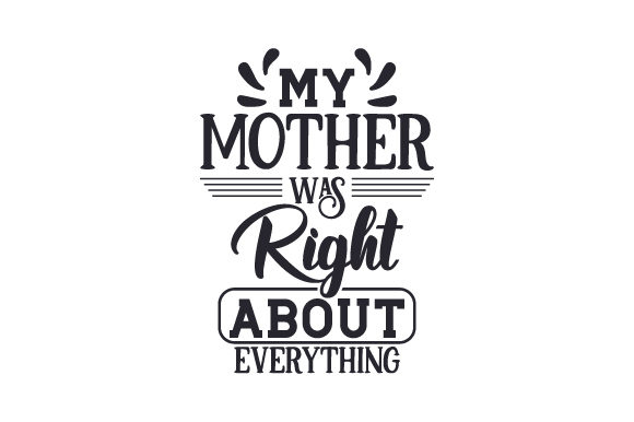 My Mother Was Right About Everything Quotes Craft Cut File By Creative Fabrica Crafts