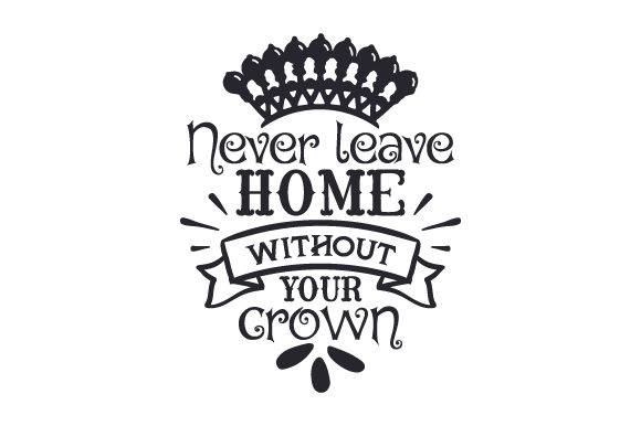 Download Free Never Leave Home Without Your Crown Svg Cut File By Creative for Cricut Explore, Silhouette and other cutting machines.