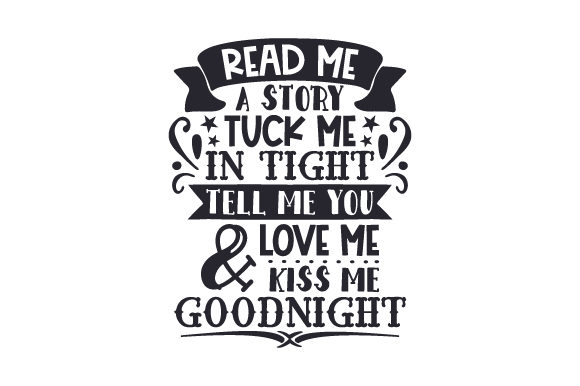 Download Free Read Me A Story Tuck Me In Tight Tell Me You Love Me Kiss Me for Cricut Explore, Silhouette and other cutting machines.