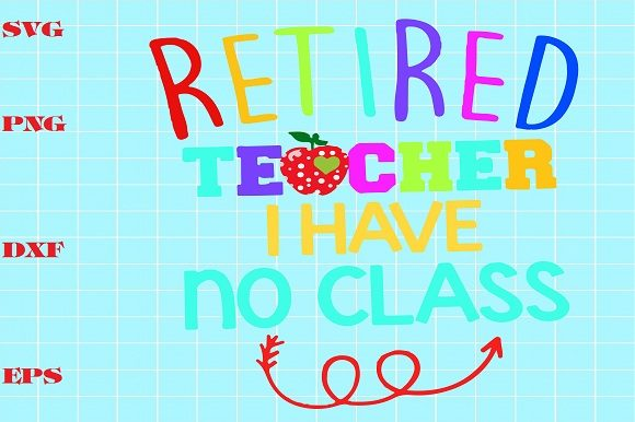 Print on Demand: Retired Teacher I Have No Class Graphic Crafts By Bien Nguyen