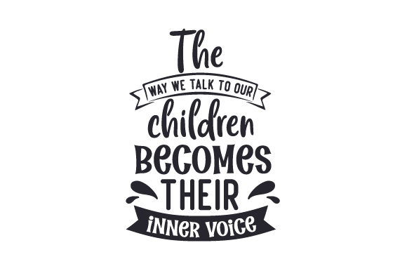 The Way We Talk to Our Children Becomes Their Inner Voice Family Craft Cut File By Creative Fabrica Crafts - Image 1