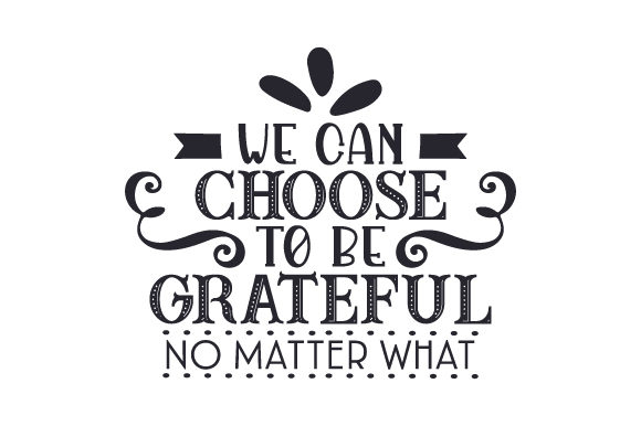 We Can Choose to Be Grateful No Matter What Craft Design By Creative Fabrica Crafts