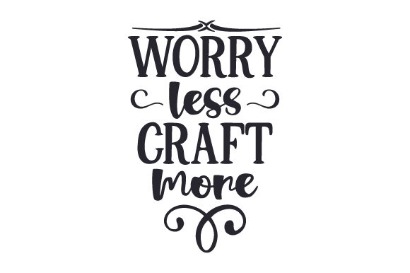 Worry Less, Craft More Hobbies Craft Cut File By Creative Fabrica Crafts - Image 1