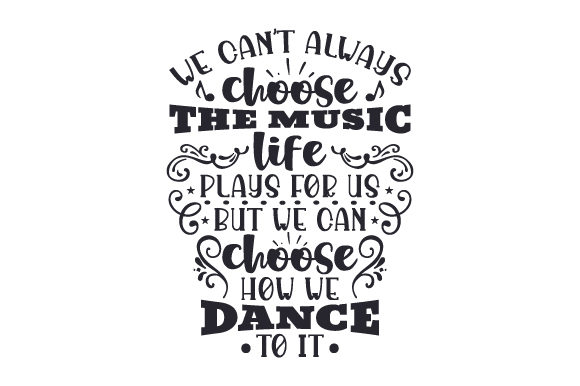 We Can't Always Choose the Music Life Plays for Us, but We Can Choose How We Dance to It Music Craft Cut File By Creative Fabrica Crafts - Image 1