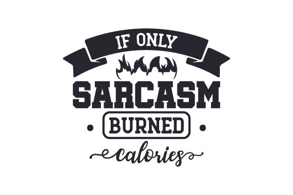 If Only Sarcasm Burned Calories Sports Craft Cut File By Creative Fabrica Crafts