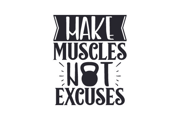 Make Muscles Not Excuses Sports Craft Cut File By Creative Fabrica Crafts