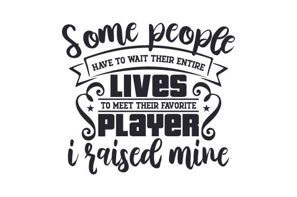 Some People Have to Wait Their Entire Lives to Meet Their Favorite Playeri Raised Mine Sports Craft Cut File By Creative Fabrica Crafts - Image 1