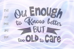 Download Free Old Enough Know Better Too Old To Care Graphic By Digitals By for Cricut Explore, Silhouette and other cutting machines.