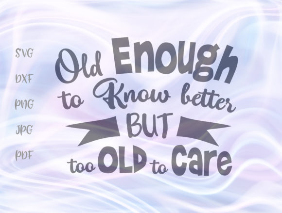 Print on Demand: Old Enough Know Better Too Old to Care Graphic Crafts By Digitals by Hanna