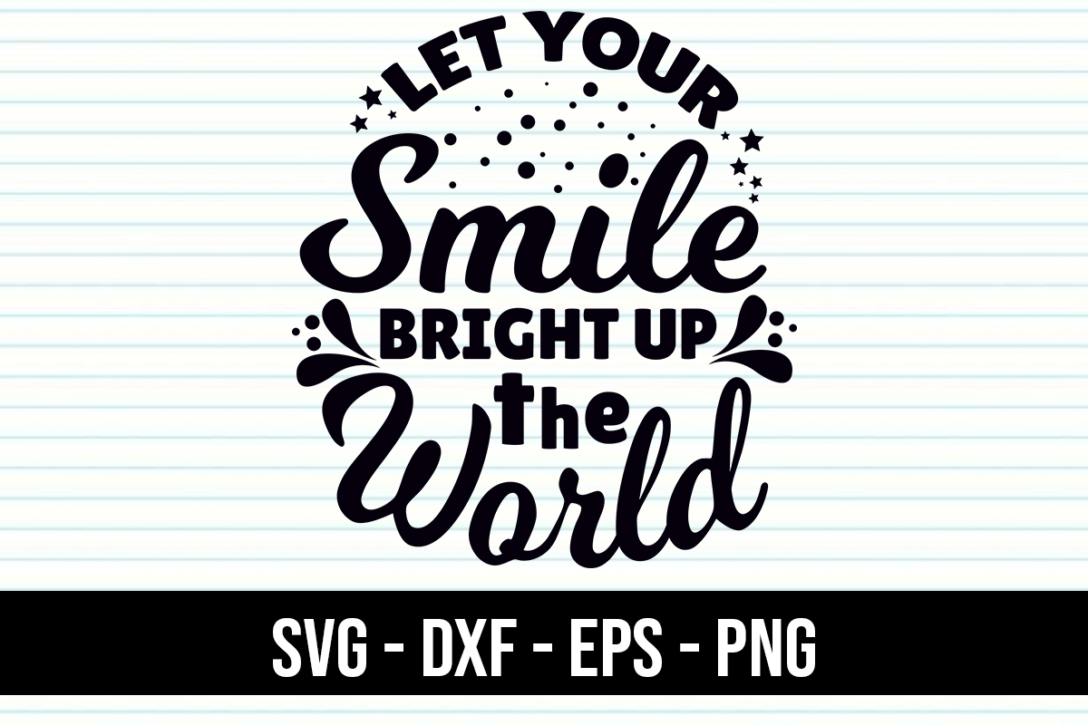 Download Free Quotes Let Your Smile Bright Up World Graphic By Eddyinside for Cricut Explore, Silhouette and other cutting machines.