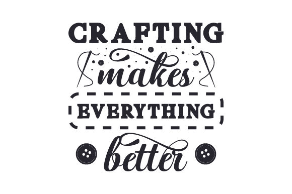 Crafting Makes Everything Better Hobbies Craft Cut File By Creative Fabrica Crafts