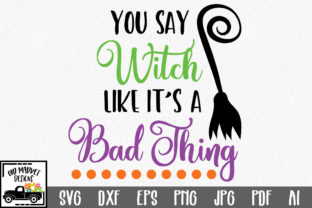 You Say Witch Like It's a Bad Thing Graphic By oldmarketdesigns
