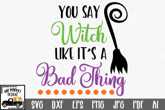 You Say Witch Like It's a Bad Thing Graphic Crafts By oldmarketdesigns