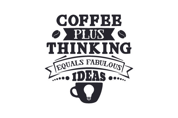 Coffee Plus Thinking Equals Fabulous Ideas Coffee Craft Cut File By Creative Fabrica Crafts