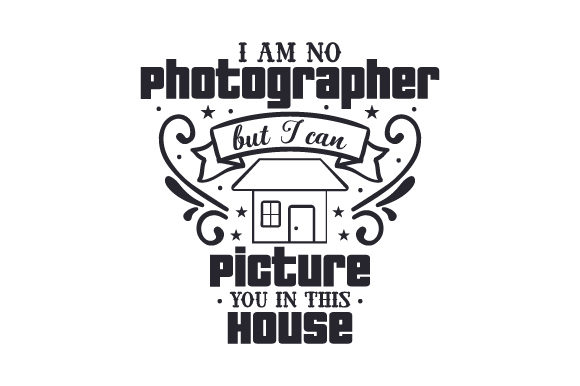 I Am No Photographer, but I Can Picture You in This House Quotes Craft Cut File By Creative Fabrica Crafts