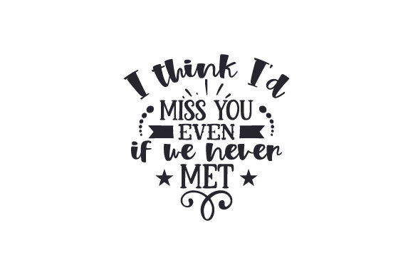 I Think I'd Miss You Even if We Never Met Quotes Craft Cut File By Creative Fabrica Crafts - Image 1
