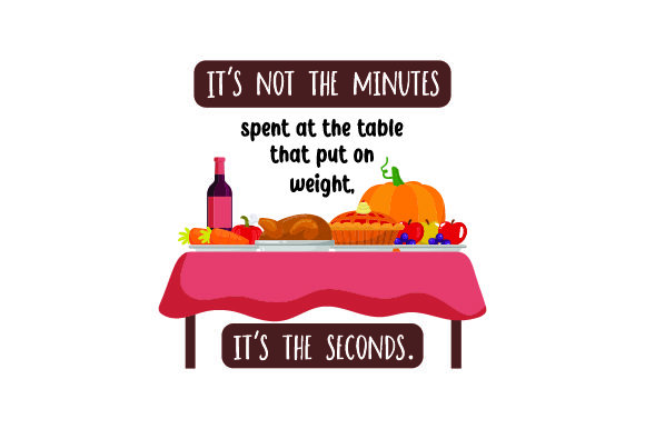 It's Not the Minutes Spent at the Table That Put on Weight, It's the Seconds Thanksgiving Craft Cut File By Creative Fabrica Crafts