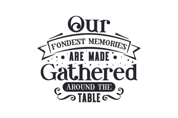 Our Fondest Memories Are Made Gathered Around the Table Kitchen Craft Cut File By Creative Fabrica Crafts