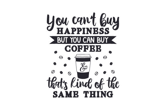 You Can't Buy Happiness but You Can Buy Coffee & That's Kind of the Same Thing Craft Design By Creative Fabrica Crafts Image 1