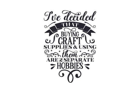 I've Decided That Buying Craft Supplies & Using Them Are 2 Separate Hobbies Hobbies Craft Cut File By Creative Fabrica Crafts
