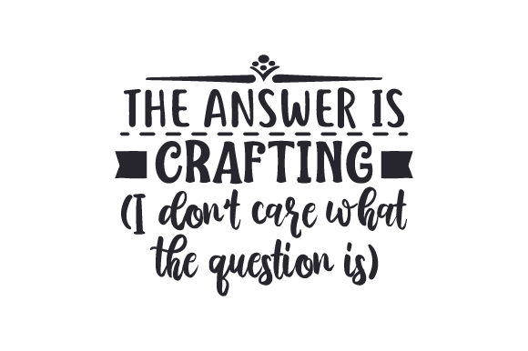 Download Free The Answer Is Crafting I Don T Care What The Question Is Svg SVG Cut Files