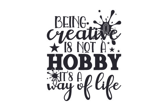 Being Creative Is Not A Hobby It S A Way Of Life Svg Cut File