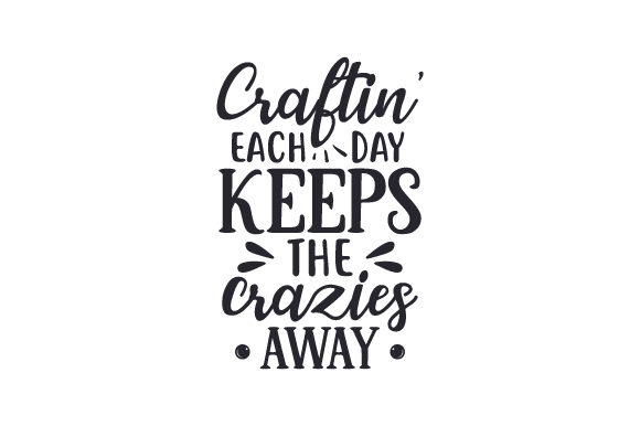 Craftin' Each Day Keeps the Crazies Away Hobbies Craft Cut File By Creative Fabrica Crafts
