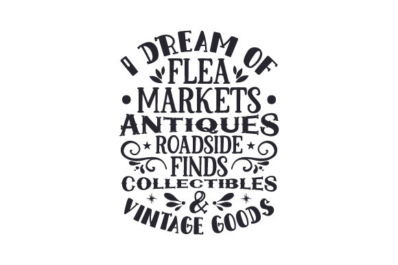 Download Free I Dream Of Flea Markets Antiques Roadside Finds Collectibles for Cricut Explore, Silhouette and other cutting machines.