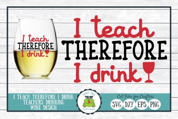 Download Free I Teach Therefore I Drink Graphic By Funkyfrogcreativedesigns for Cricut Explore, Silhouette and other cutting machines.