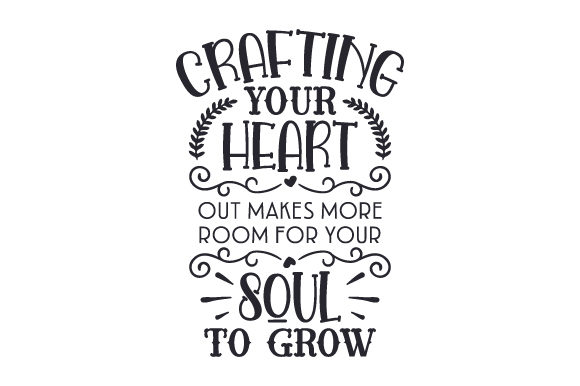 Download Free Crafting Your Heart Out Makes More Room For Your Soul To Grow Svg for Cricut Explore, Silhouette and other cutting machines.