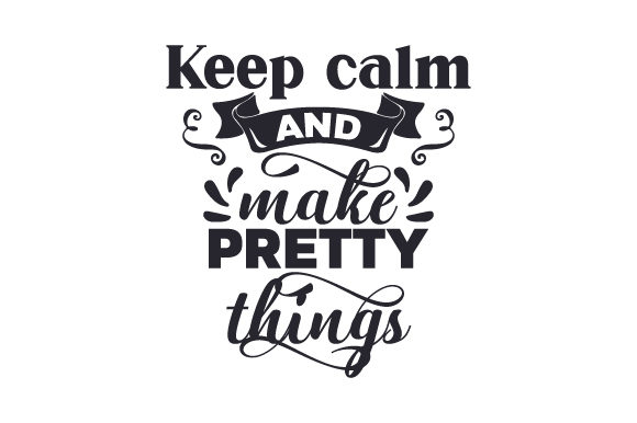 Keep Calm and Make Pretty Things Hobbies Craft Cut File By Creative Fabrica Crafts