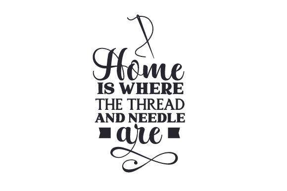 Home is Where the Thread and Needle Are Hobbies Craft Cut File By Creative Fabrica Crafts