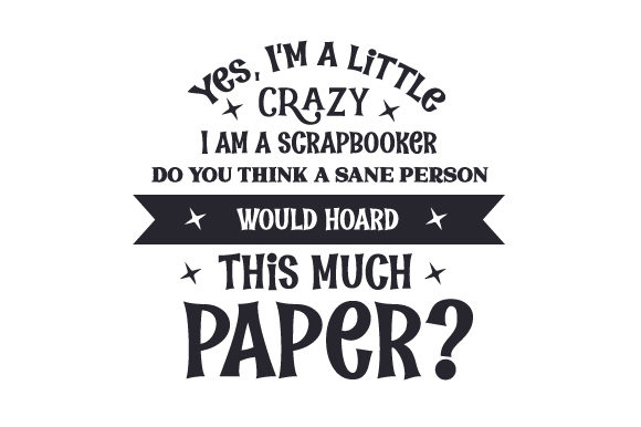 Yes, I'm a Little Crazy. I Am a Scrapbooker. Do You Think a Sane Person Would Hoard This Much Paper Hobbies Craft Cut File By Creative Fabrica Crafts