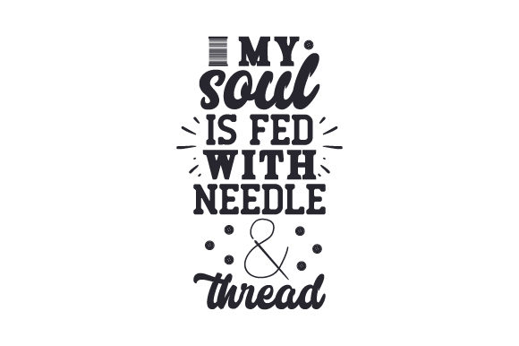 My Soul is Fed with Needle & Thread Hobbies Craft Cut File By Creative Fabrica Crafts
