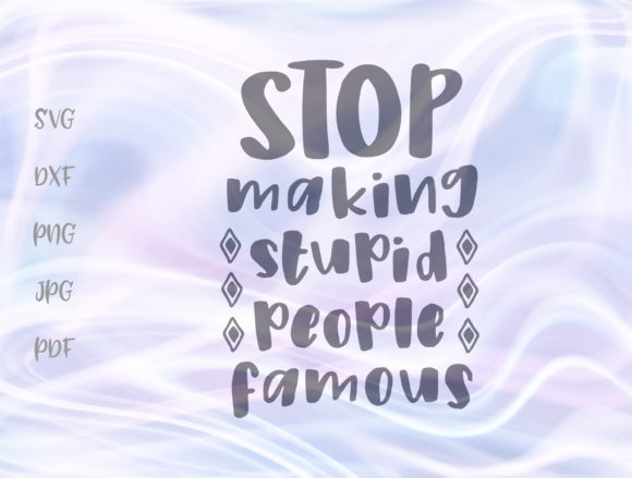 Stop Making Stupid People Famous Graphic By Digitals by Hanna