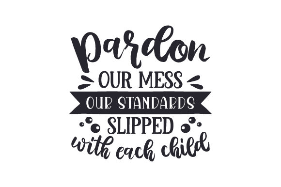 Download Free Pardon Our Mess Our Standards Slipped With Each Child Svg Cut for Cricut Explore, Silhouette and other cutting machines.