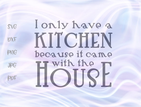 I Only Have Kitchen Because It Came with the House Graphic By Digitals by Hanna