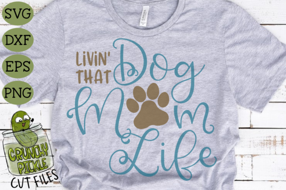 Livin' That Dog Mom Life Graphic Crafts By Crunchy Pickle