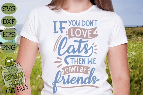 If You Don't Love Cats then We Can't Be Graphic Crafts By Crunchy Pickle - Image 1