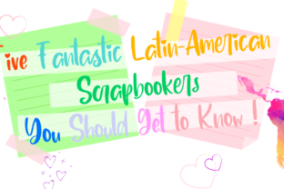 Five Fantastic Latin American Scrapbookers You Should Get to Know!