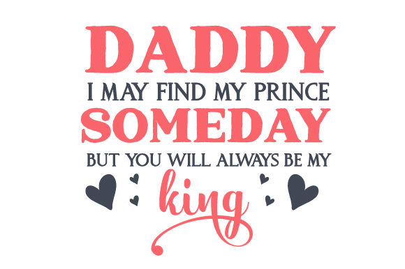 Daddy, I May Find My Prince Someday but You Will Always Be My King Día del padre Archivo de Corte Craft Por Creative Fabrica Crafts