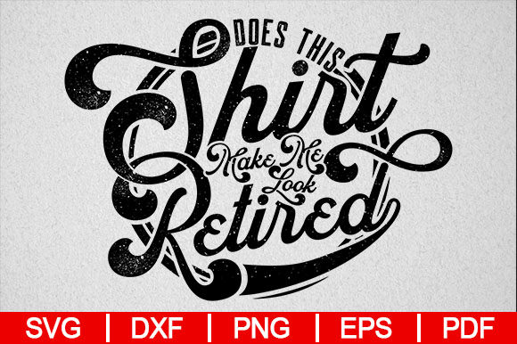 Download Free Does This Shirt Make Me Look Retired Graphic By for Cricut Explore, Silhouette and other cutting machines.