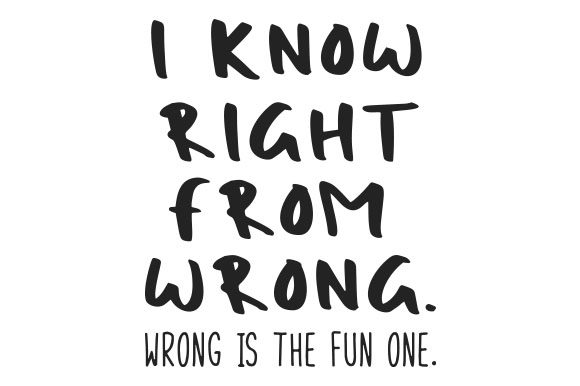 I Know Right from Wrong.  Wrong is the Fun One. Quotes Craft Cut File By Creative Fabrica Crafts