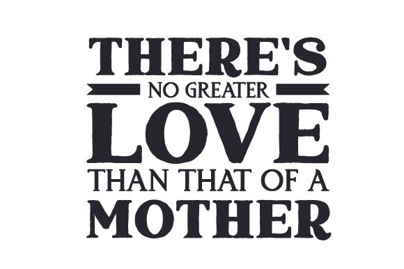 Download Free There S No Greater Love Than That Of A Mother Svg Cut File By for Cricut Explore, Silhouette and other cutting machines.