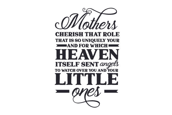 Download Free Mothers Cherish That Role That Is So Uniquely Your And For Which Heaven Itself Sent Angels To Watch Over You And Your Little Ones Svg Cut File By Creative Fabrica Crafts for Cricut Explore, Silhouette and other cutting machines.