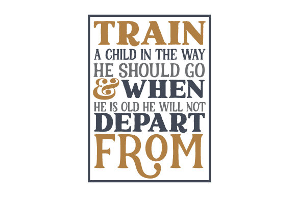 Download Free Train A Child In The Way He Should Go When He Is Old He Will Not for Cricut Explore, Silhouette and other cutting machines.