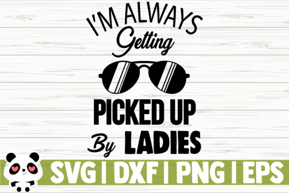 Download Free I M Always Getting Picked Up By Ladies Graphic By for Cricut Explore, Silhouette and other cutting machines.