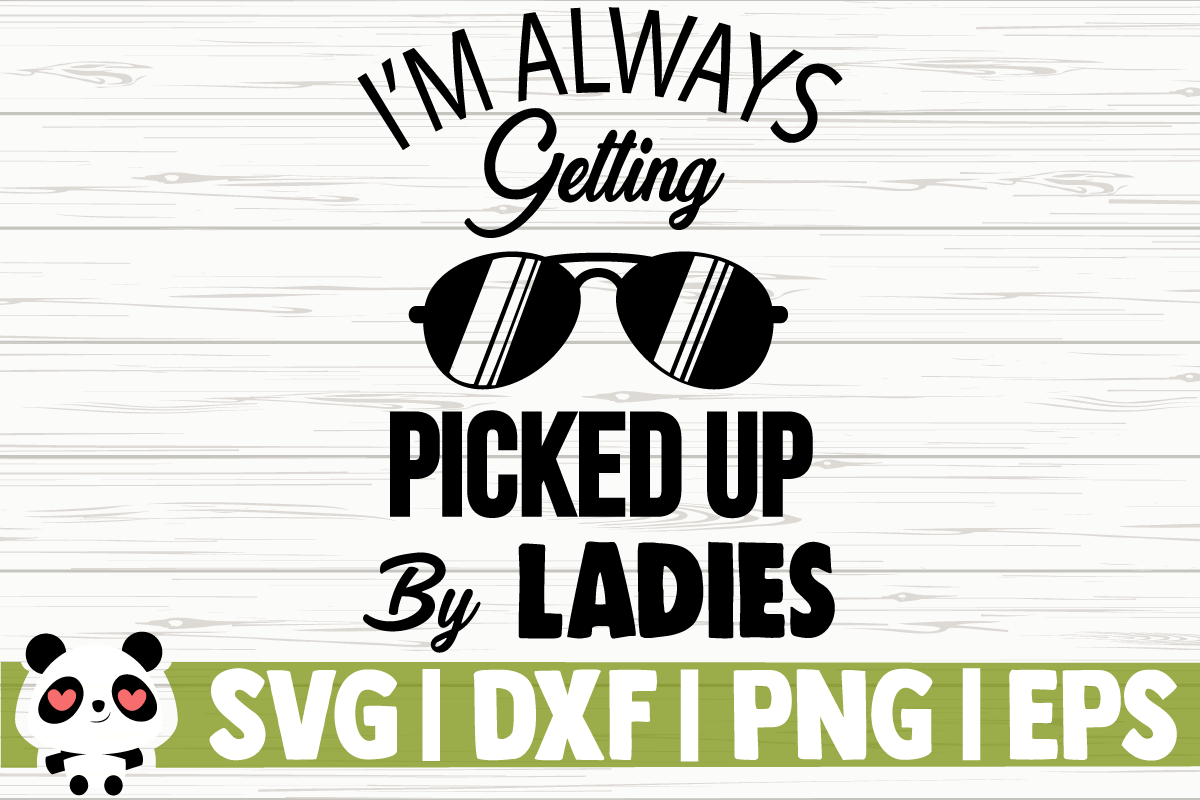 I M Always Getting Picked Up By Ladies Graphic By